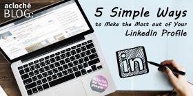 5 Simple Ways to Make the Most Out of Your LinkedIn Profile